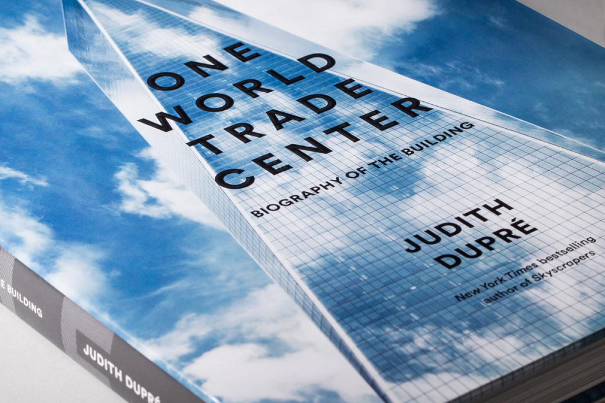 One World Trade Center: Biography of the Building by Judith Dupré