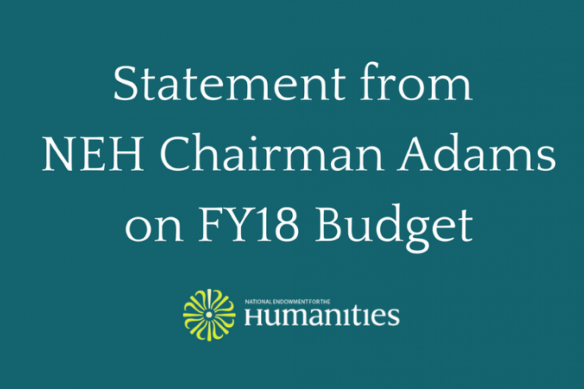 NEH Chairman William D. Adams Statement on the Proposed Elimination of NEH in FY18 Budget